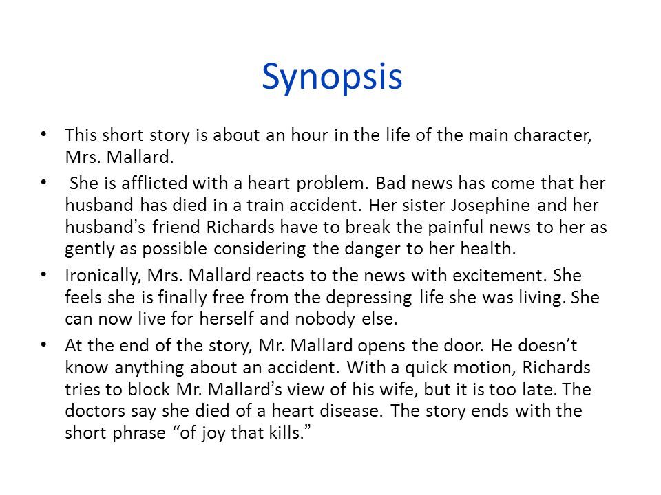 Synopsis This short story is about an hour in the life of the main character, Mrs. Mallard.