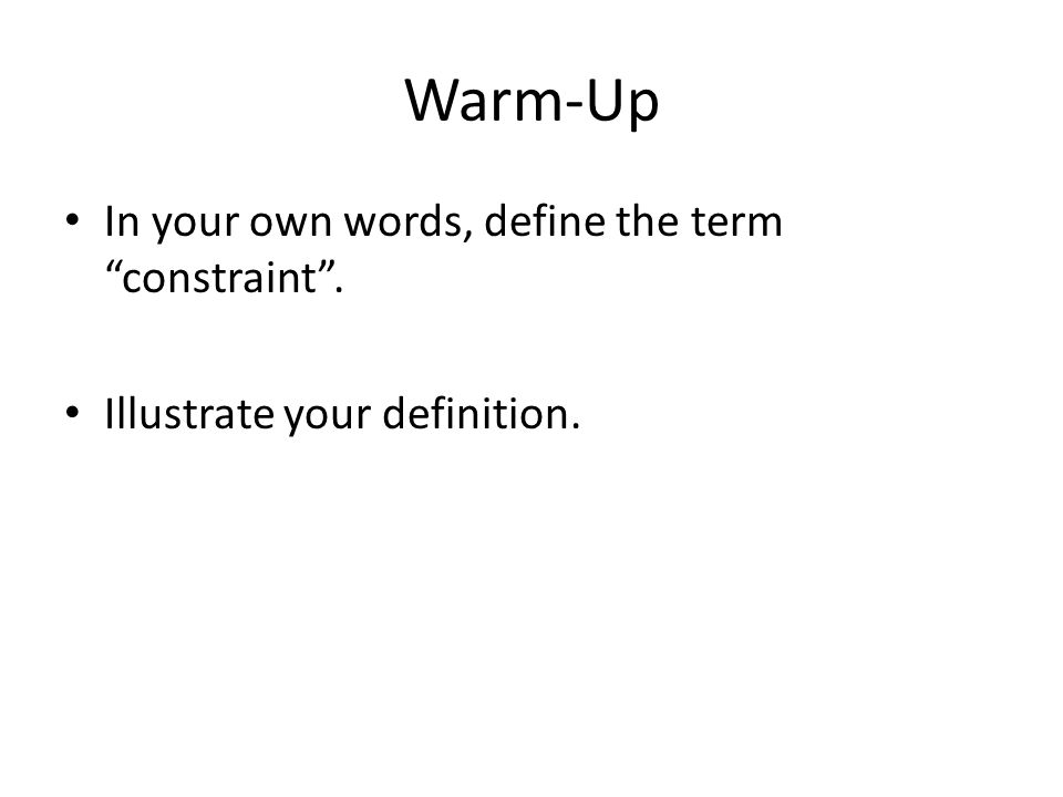 Warm-Up In your own words, define the term constraint .