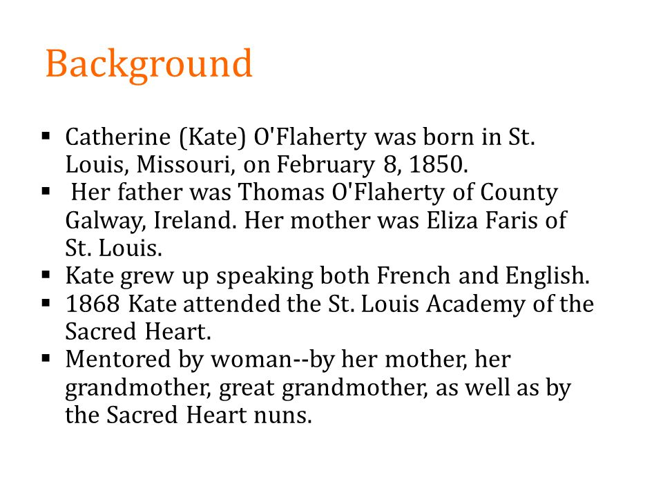 Background Catherine (Kate) O Flaherty was born in St. Louis, Missouri, on February 8, 1850.