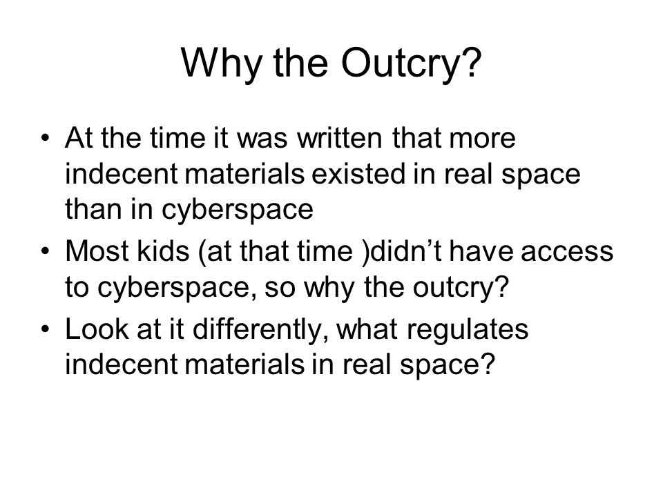 Why the Outcry At the time it was written that more indecent materials existed in real space than in cyberspace.