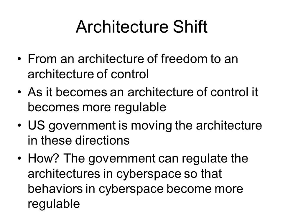 Architecture Shift From an architecture of freedom to an architecture of control. As it becomes an architecture of control it becomes more regulable.