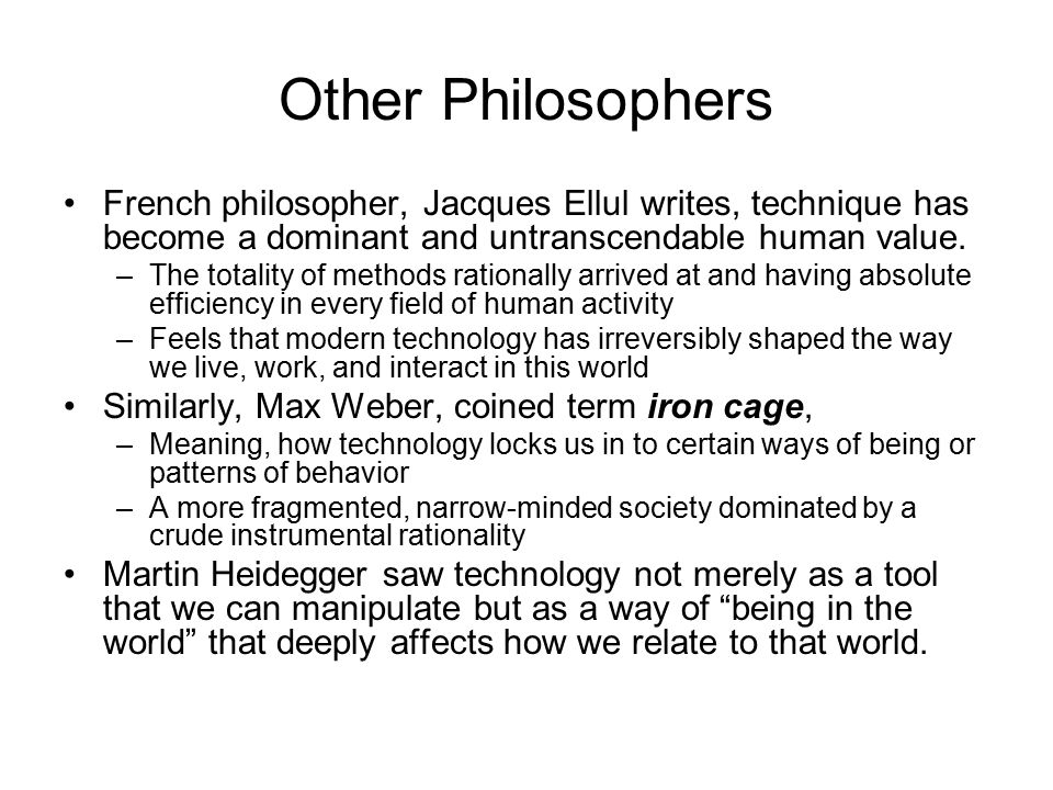 Other Philosophers French philosopher, Jacques Ellul writes, technique has become a dominant and untranscendable human value.