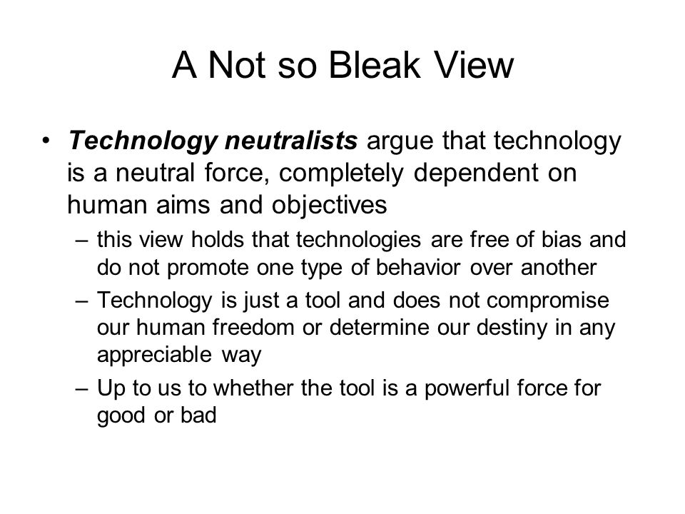 A Not so Bleak View Technology neutralists argue that technology is a neutral force, completely dependent on human aims and objectives.