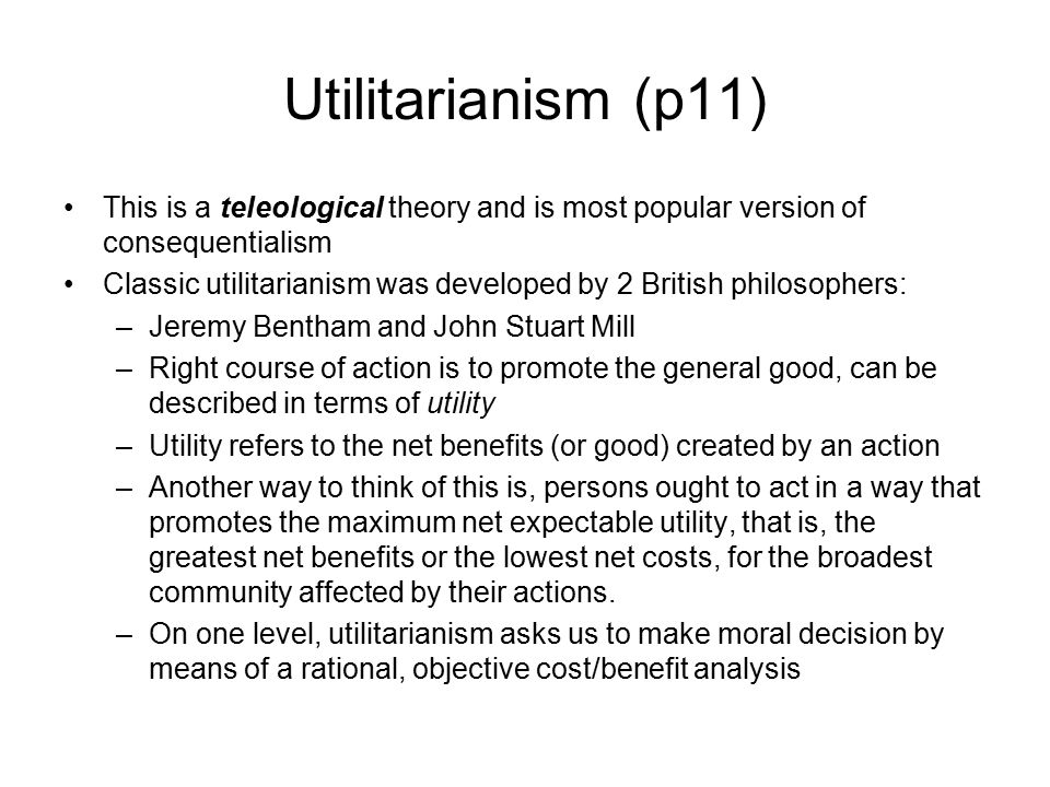 Utilitarianism (p11) This is a teleological theory and is most popular version of consequentialism.