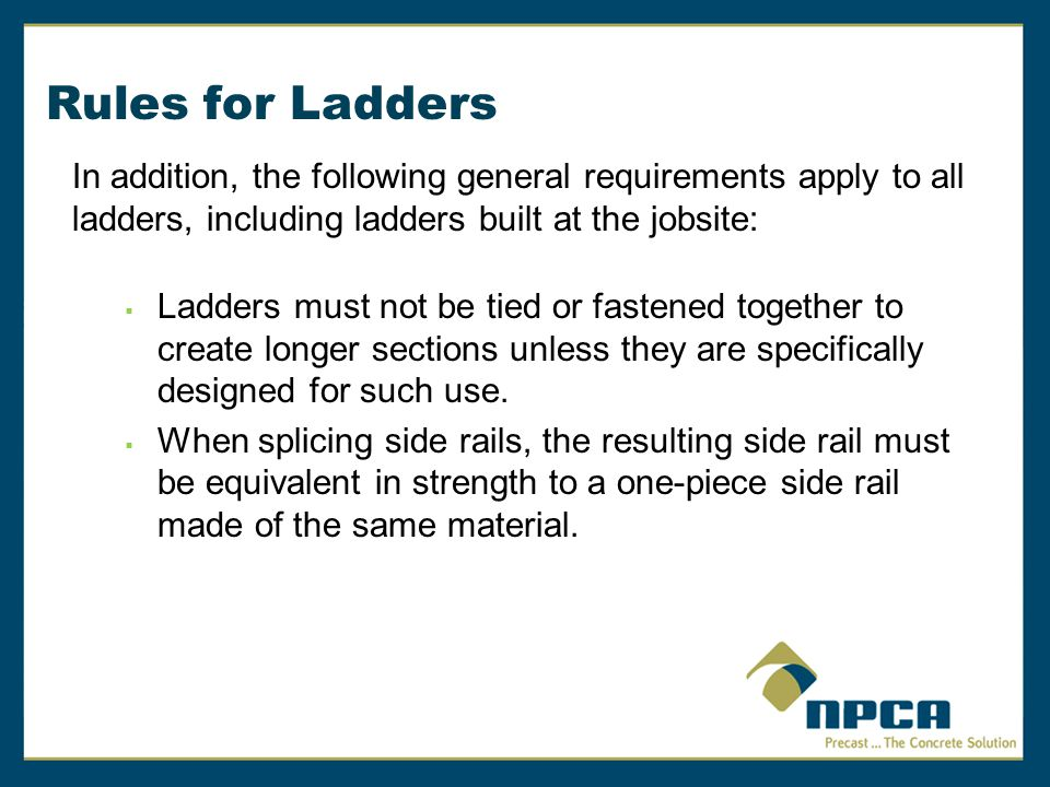 Rules for Ladders In addition, the following general requirements apply to all ladders, including ladders built at the jobsite: