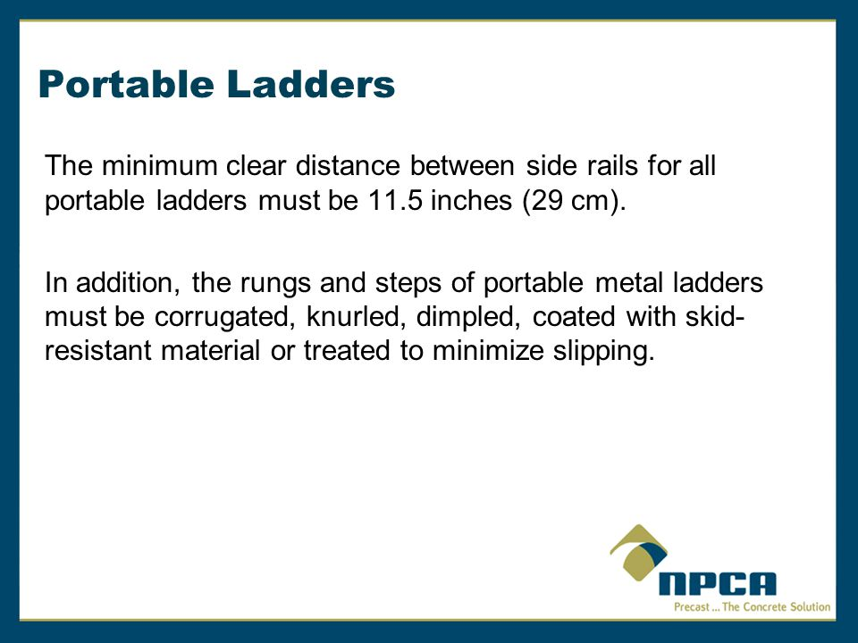 Portable Ladders The minimum clear distance between side rails for all portable ladders must be 11.5 inches (29 cm).
