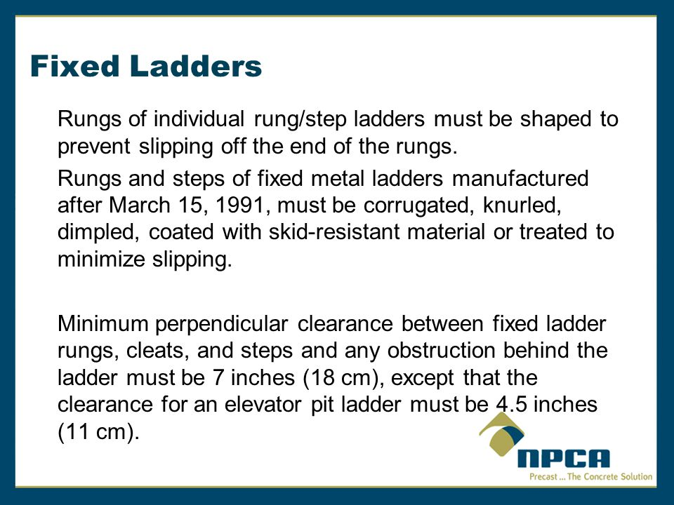 Fixed Ladders Rungs of individual rung/step ladders must be shaped to prevent slipping off the end of the rungs.