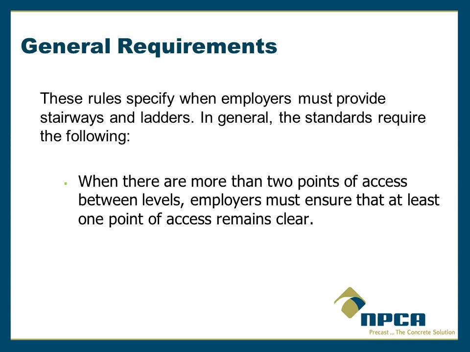 General Requirements These rules specify when employers must provide stairways and ladders. In general, the standards require the following:
