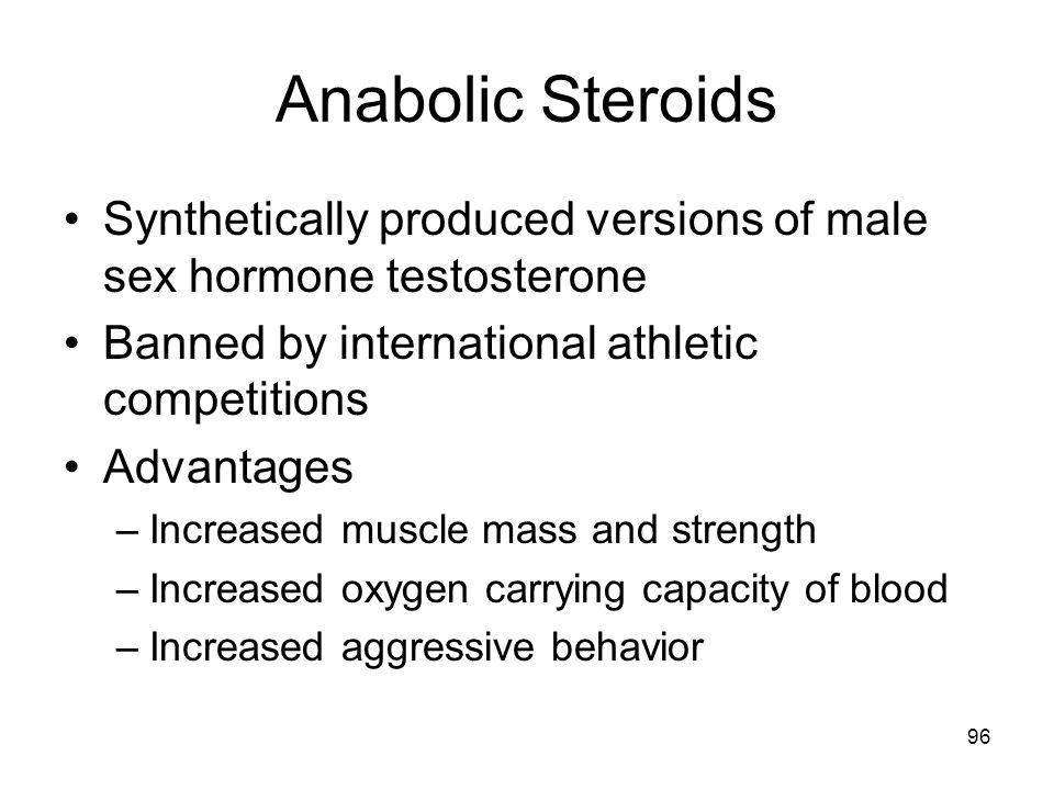 Anabolic Steroids Synthetically produced versions of male sex hormone testosterone. Banned by international athletic competitions.