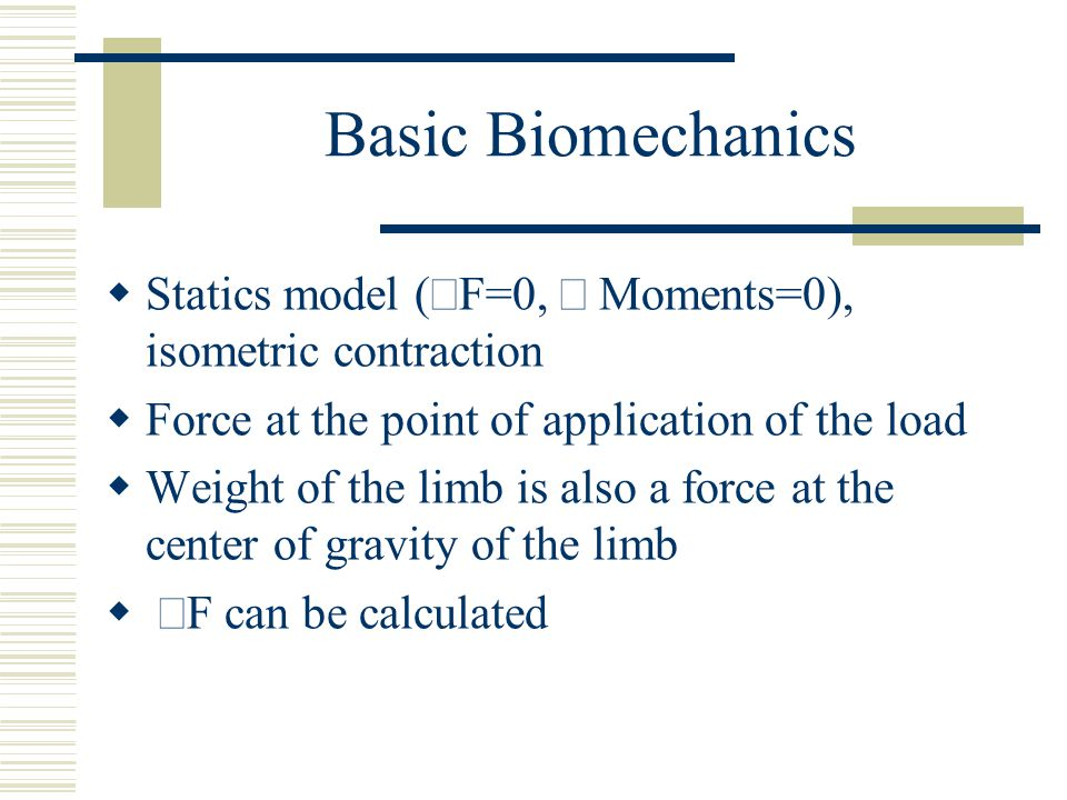 Basic Biomechanics Statics model (åF=0, å Moments=0), isometric contraction. Force at the point of application of the load.