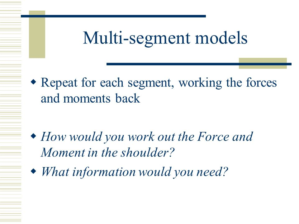 Multi-segment models Repeat for each segment, working the forces and moments back. How would you work out the Force and Moment in the shoulder