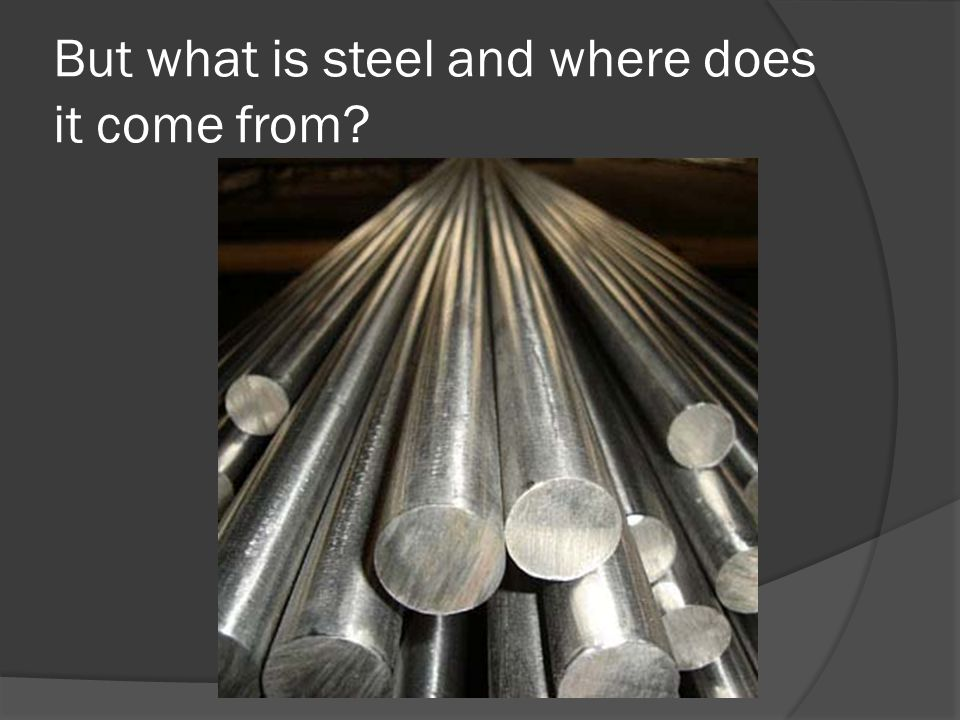 But what is steel and where does it come from