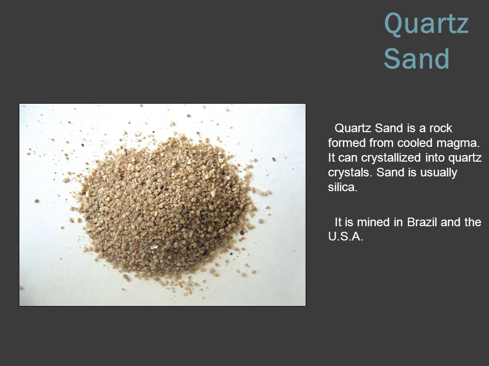Quartz Sand Quartz Sand is a rock formed from cooled magma. It can crystallized into quartz crystals. Sand is usually silica.