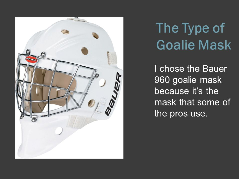The Type of Goalie Mask I chose the Bauer 960 goalie mask because it's the mask that some of the pros use.