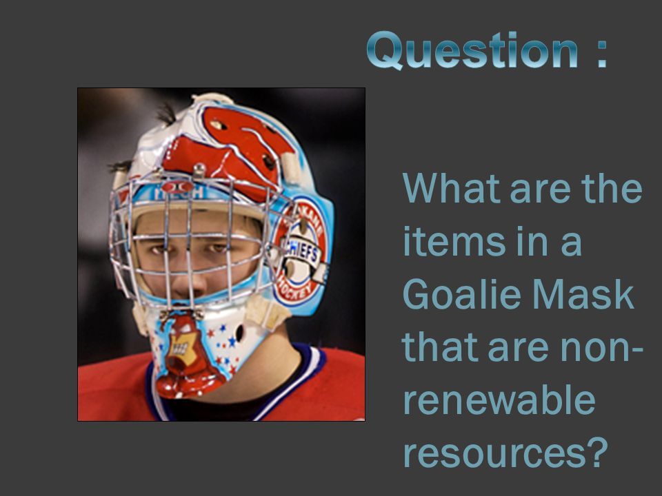 What are the items in a Goalie Mask that are non-renewable resources