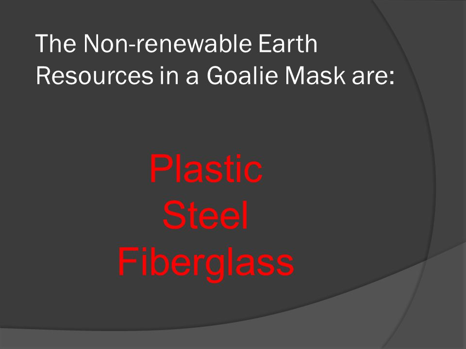 The Non-renewable Earth Resources in a Goalie Mask are: