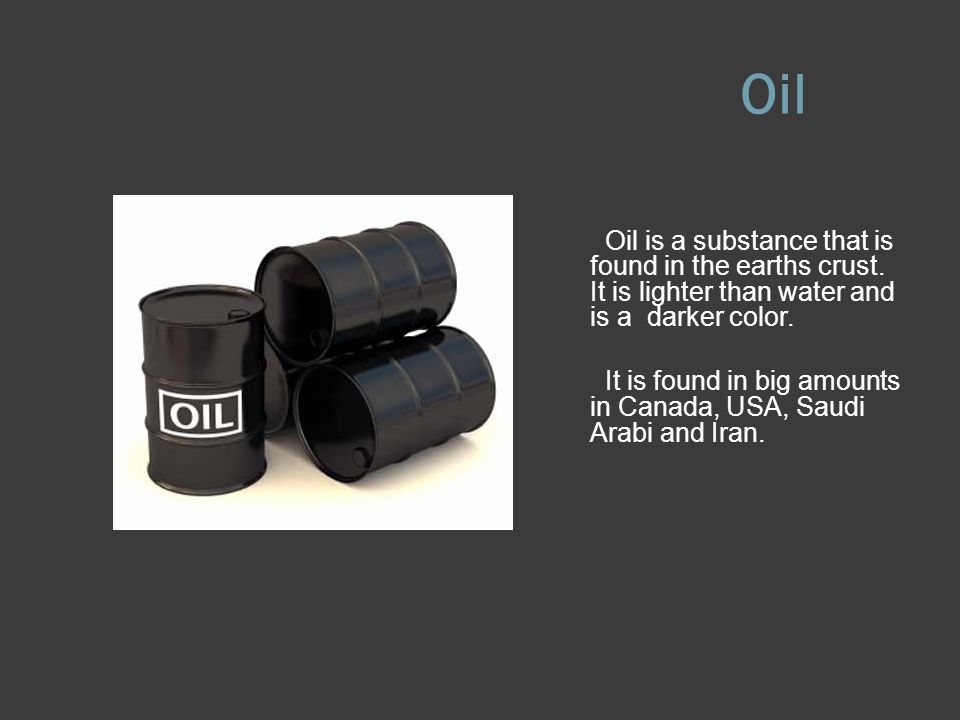 Oil Oil is a substance that is found in the earths crust. It is lighter than water and is a darker color.