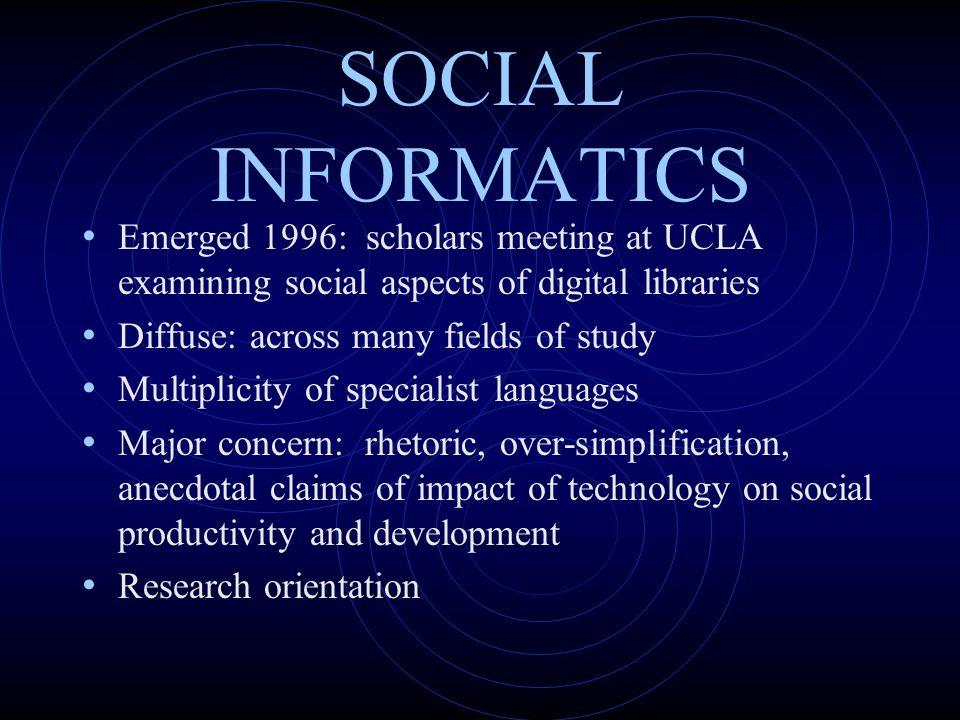 SOCIAL INFORMATICS Emerged 1996: scholars meeting at UCLA examining social aspects of digital libraries.