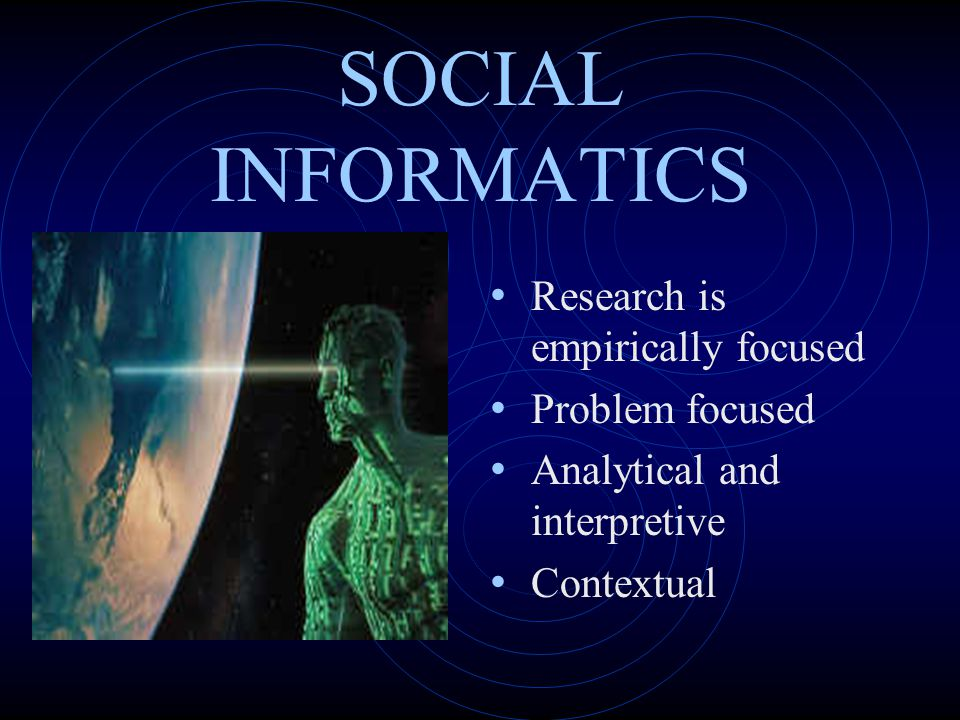 SOCIAL INFORMATICS Research is empirically focused Problem focused