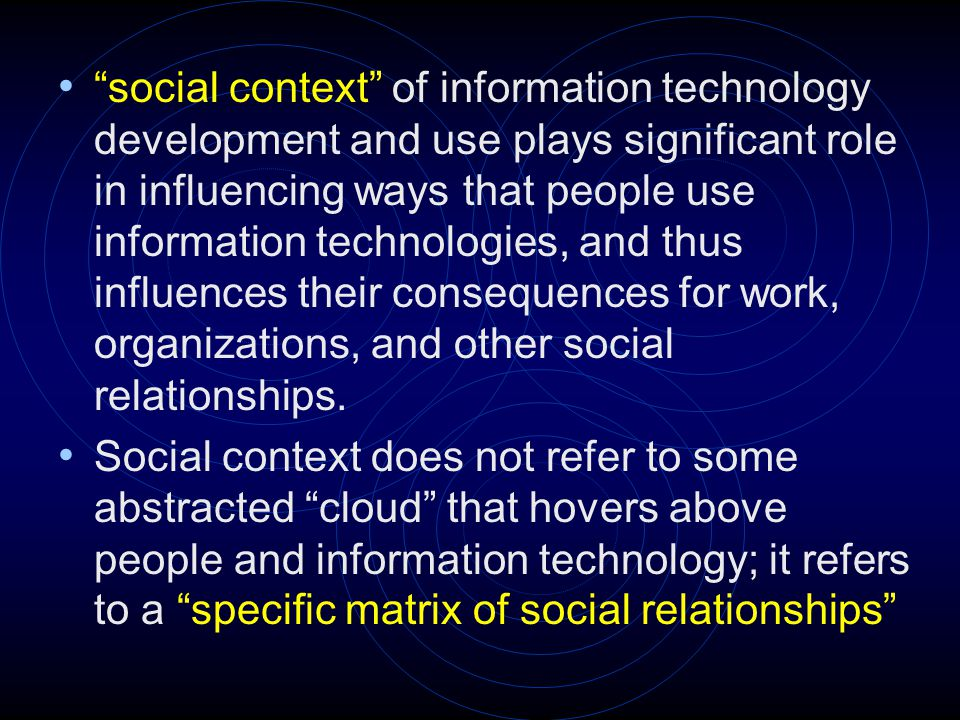 social context of information technology development and use plays significant role in influencing ways that people use information technologies, and thus influences their consequences for work, organizations, and other social relationships.