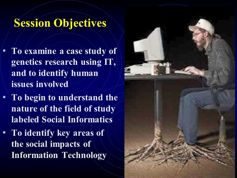 Session Objectives To examine a case study of genetics research using IT, and to identify human issues involved.