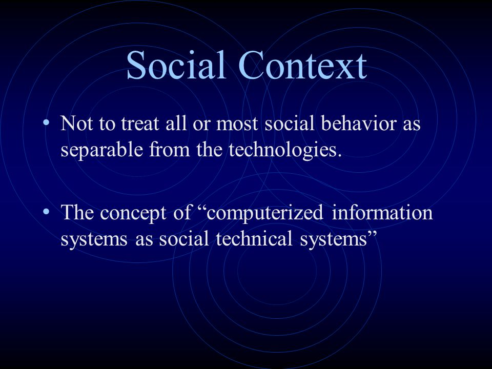 Social Context Not to treat all or most social behavior as separable from the technologies.