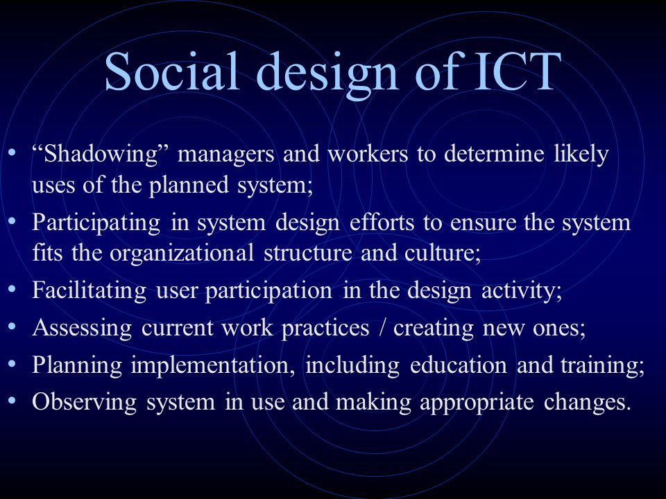 Social design of ICT Shadowing managers and workers to determine likely uses of the planned system;