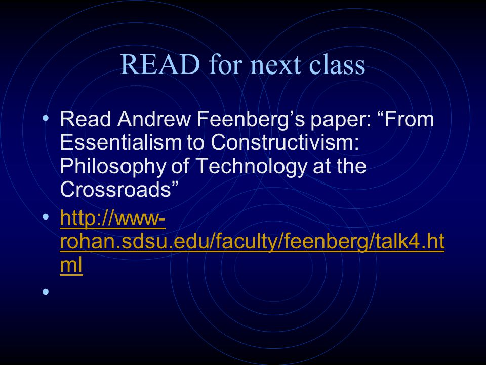 READ for next class Read Andrew Feenberg's paper: From Essentialism to Constructivism: Philosophy of Technology at the Crossroads