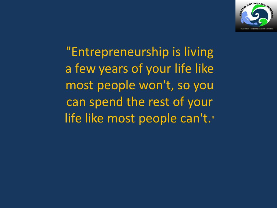 Entrepreneurship is living a few years of your life like most people won t, so you can spend the rest of your life like most people can t.