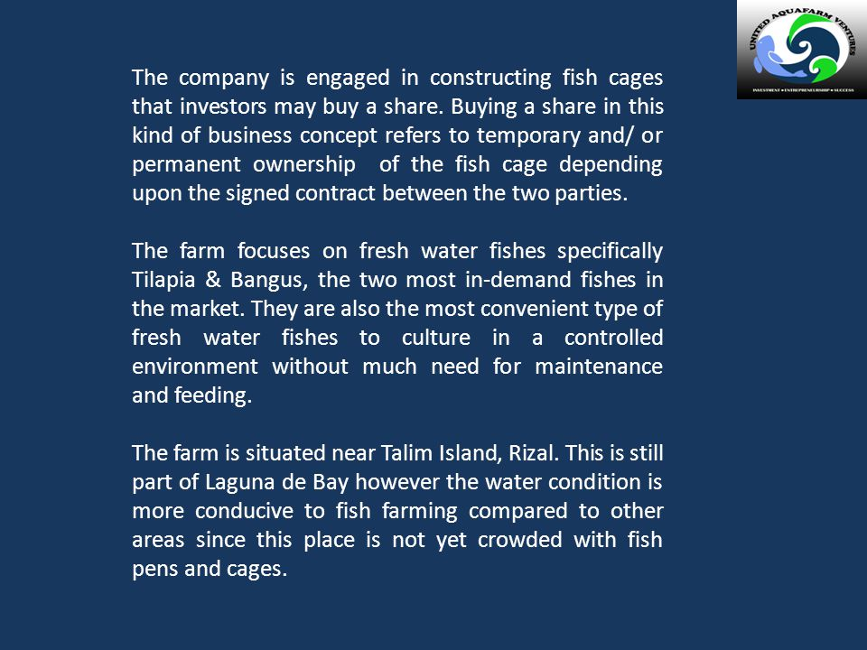 The company is engaged in constructing fish cages that investors may buy a share. Buying a share in this kind of business concept refers to temporary and/ or permanent ownership of the fish cage depending upon the signed contract between the two parties.