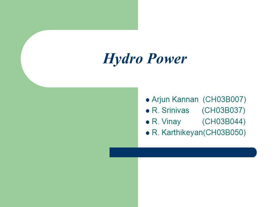 Hydro Power Arjun Kannan (CH03B007) R. Srinivas (CH03B037)