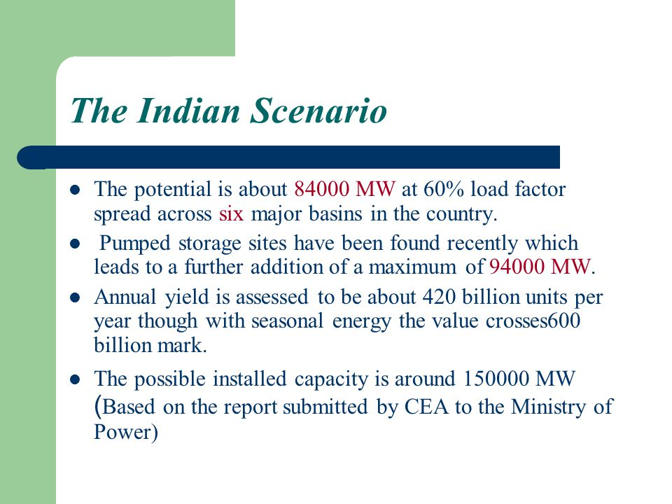 The Indian Scenario The potential is about 84000 MW at 60% load factor spread across six major basins in the country.