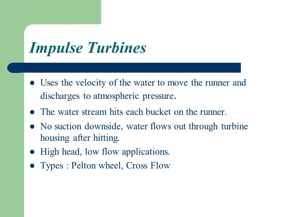 Impulse Turbines Uses the velocity of the water to move the runner and discharges to atmospheric pressure.