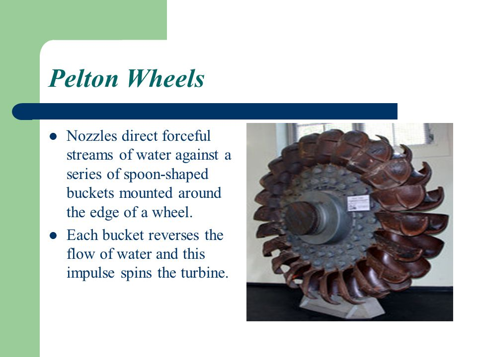 Pelton Wheels Nozzles direct forceful streams of water against a series of spoon-shaped buckets mounted around the edge of a wheel.