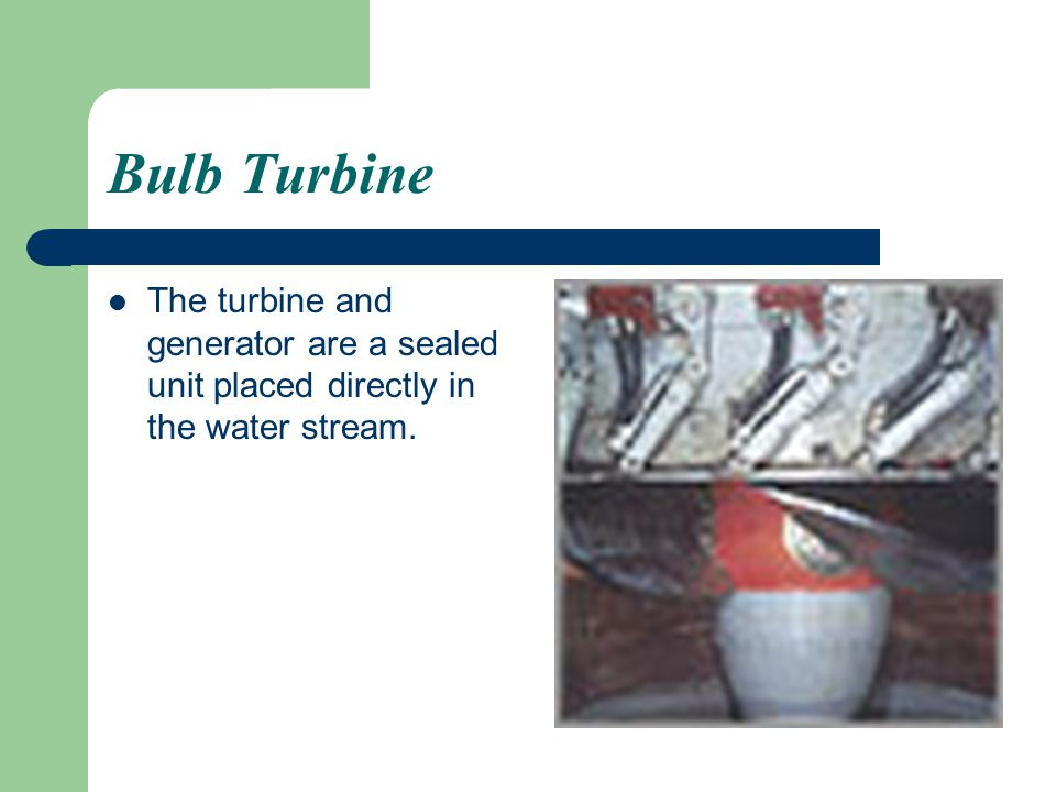 Bulb Turbine The turbine and generator are a sealed unit placed directly in the water stream.
