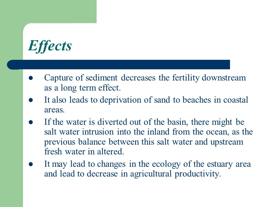 Effects Capture of sediment decreases the fertility downstream as a long term effect.