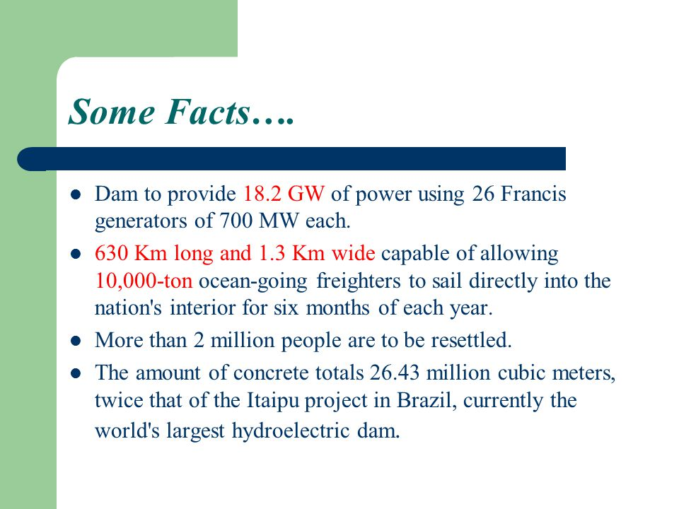 Some Facts…. Dam to provide 18.2 GW of power using 26 Francis generators of 700 MW each.