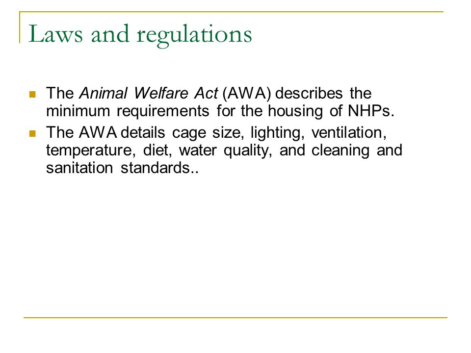 Laws and regulations The Animal Welfare Act (AWA) describes the minimum requirements for the housing of NHPs.