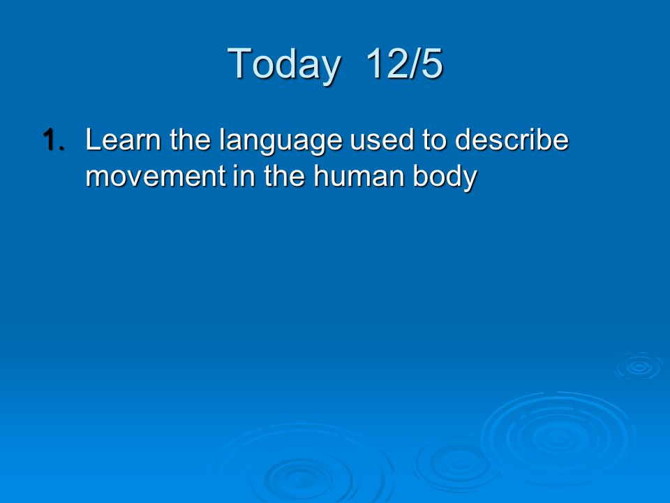 Today 12/5 Learn the language used to describe movement in the human body
