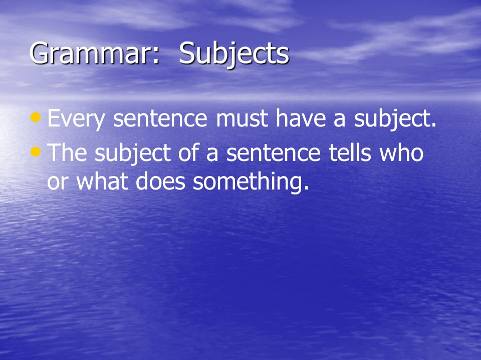 Grammar: Subjects Every sentence must have a subject.