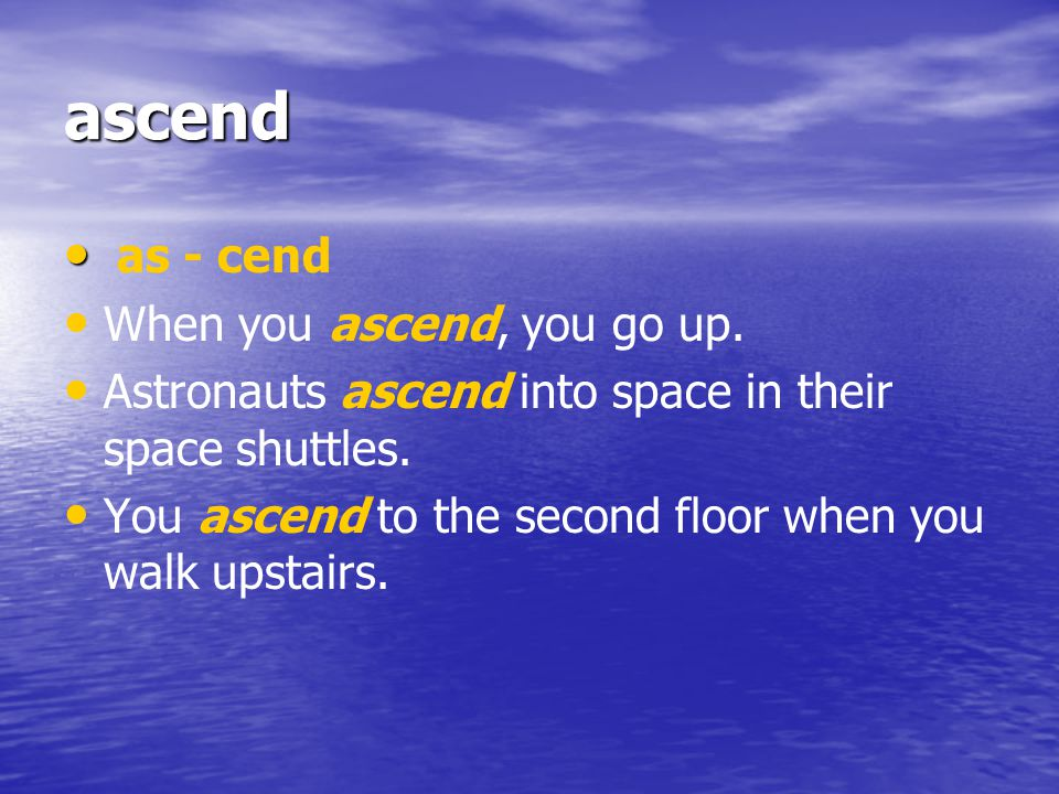 ascend as - cend When you ascend, you go up.