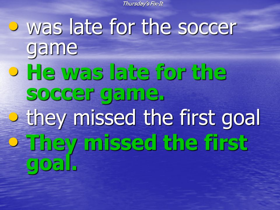 was late for the soccer game He was late for the soccer game.