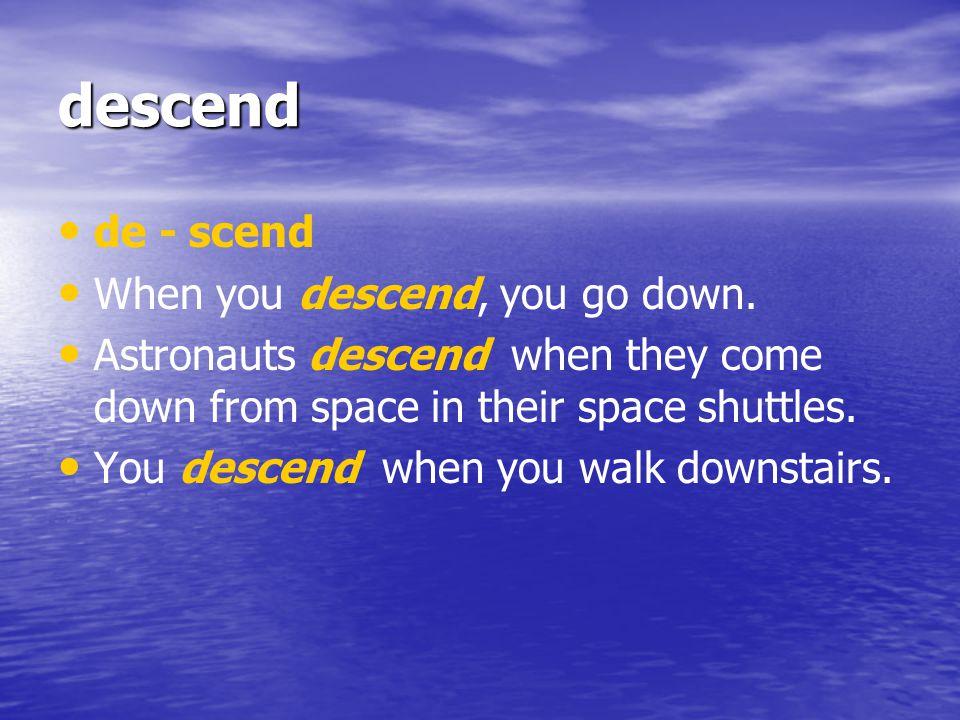descend de - scend When you descend, you go down.