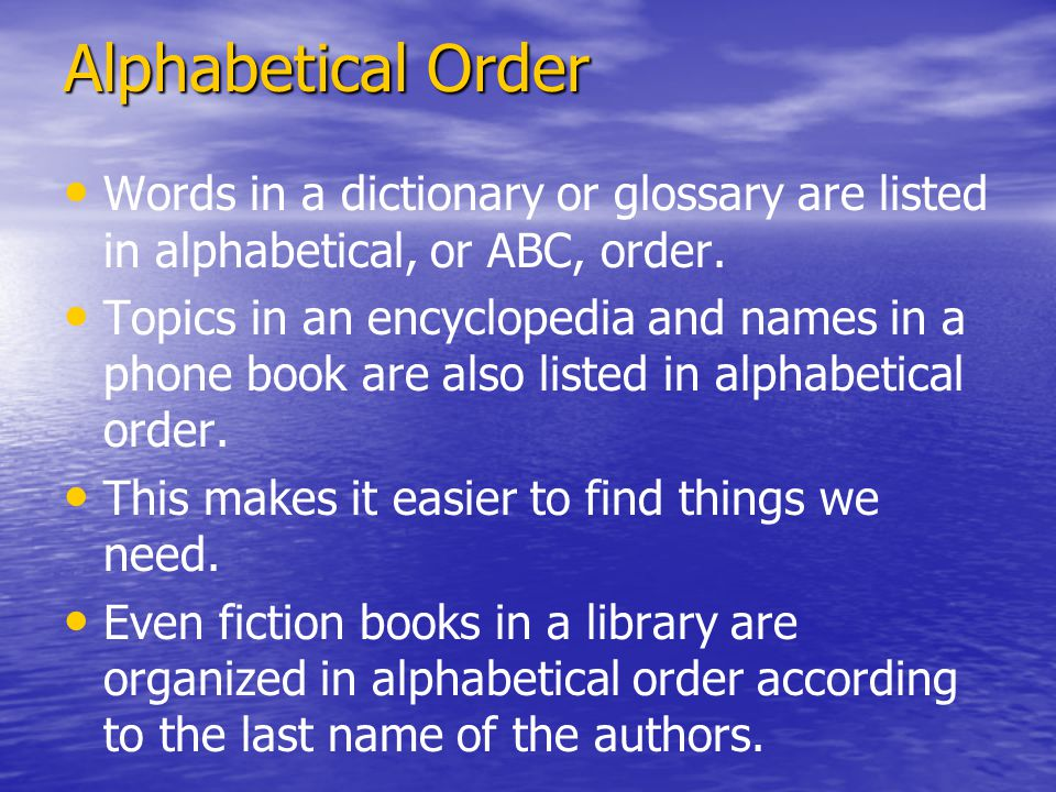 Alphabetical Order Words in a dictionary or glossary are listed in alphabetical, or ABC, order.