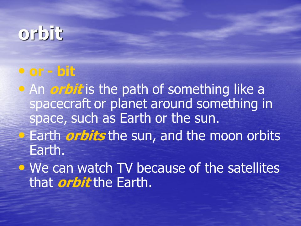 orbit or - bit. An orbit is the path of something like a spacecraft or planet around something in space, such as Earth or the sun.