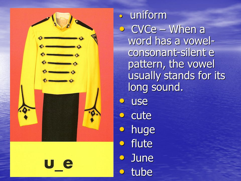 uniform CVCe – When a word has a vowel-consonant-silent e pattern, the vowel usually stands for its long sound.