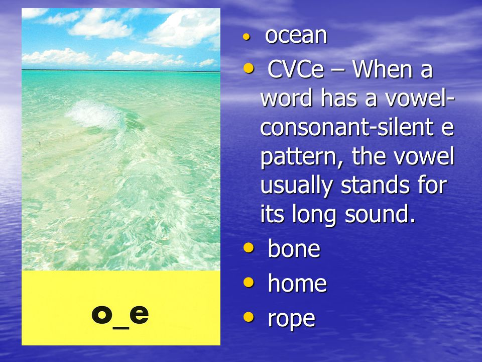 ocean CVCe – When a word has a vowel-consonant-silent e pattern, the vowel usually stands for its long sound.