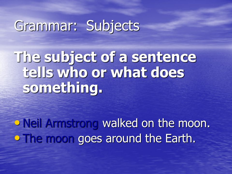 The subject of a sentence tells who or what does something.