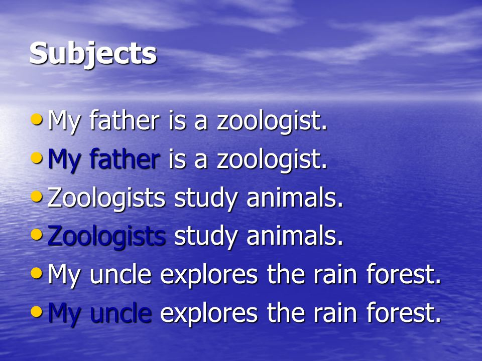 Subjects My father is a zoologist. Zoologists study animals.