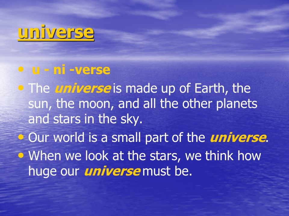 universe u - ni -verse. The universe is made up of Earth, the sun, the moon, and all the other planets and stars in the sky.